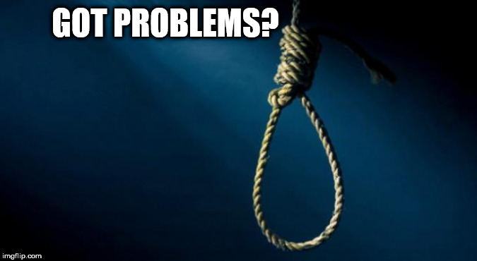 Noose | GOT PROBLEMS? | image tagged in noose | made w/ Imgflip meme maker