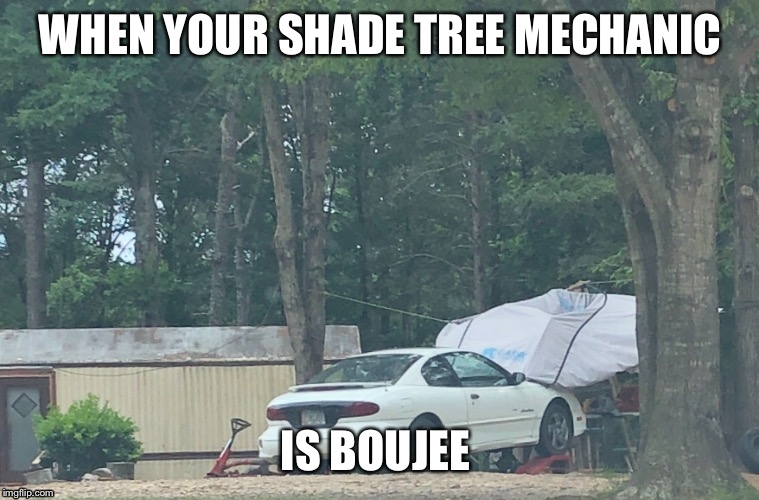 WHEN YOUR SHADE TREE MECHANIC IS BOUJEE | image tagged in memes,trailer park,mechanic | made w/ Imgflip meme maker