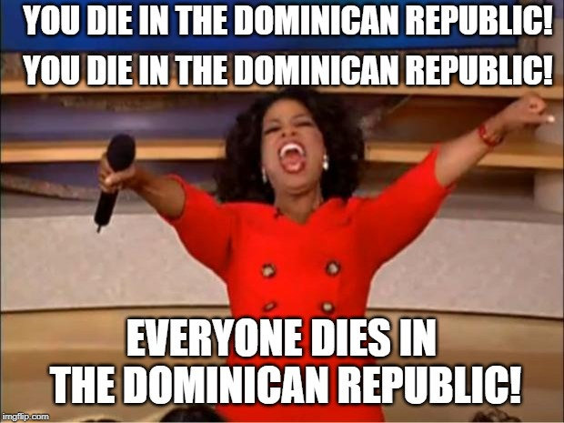 Land of Death | YOU DIE IN THE DOMINICAN REPUBLIC! EVERYONE DIES IN THE DOMINICAN REPUBLIC! YOU DIE IN THE DOMINICAN REPUBLIC! | image tagged in memes,oprah you get a | made w/ Imgflip meme maker