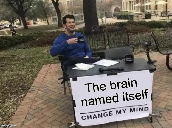 Change My Mind Meme | The brain named itself | image tagged in memes,change my mind | made w/ Imgflip meme maker