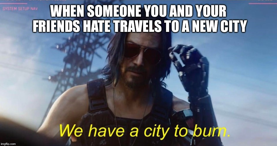 We have a city to burn | WHEN SOMEONE YOU AND YOUR FRIENDS HATE TRAVELS TO A NEW CITY | image tagged in we have a city to burn | made w/ Imgflip meme maker