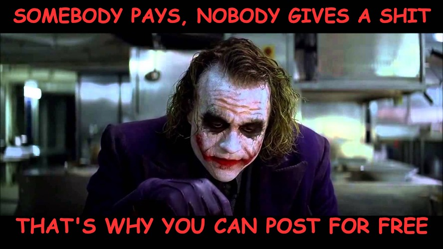 Somebody pays because they give a Shit... | SOMEBODY PAYS, NOBODY GIVES A SHIT THAT'S WHY YOU CAN POST FOR FREE | image tagged in the joker,imgflip pro | made w/ Imgflip meme maker