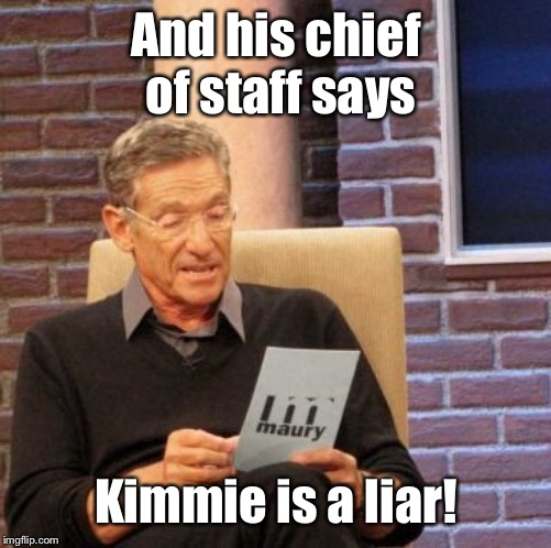 Maury Lie Detector Meme | And his chief of staff says Kimmie is a liar! | image tagged in memes,maury lie detector | made w/ Imgflip meme maker