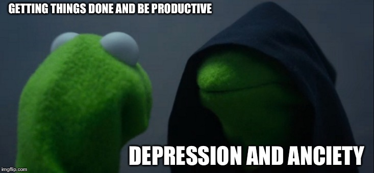 Evil Kermit Meme | GETTING THINGS DONE AND BE PRODUCTIVE DEPRESSION AND ANCIETY | image tagged in memes,evil kermit | made w/ Imgflip meme maker