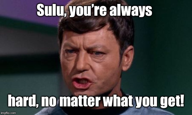 Dammit Jim | Sulu, you're always hard, no matter what you get! | image tagged in dammit jim | made w/ Imgflip meme maker