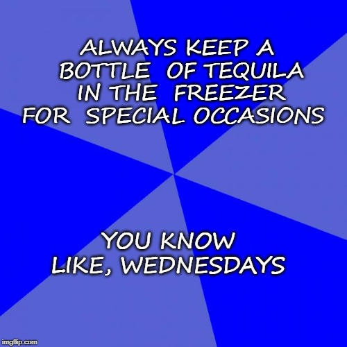 Blank Blue Background | ALWAYS KEEP A BOTTLE  OF TEQUILA IN THE  FREEZER FOR  SPECIAL OCCASIONS YOU KNOW LIKE, WEDNESDAYS | image tagged in memes,blank blue background | made w/ Imgflip meme maker