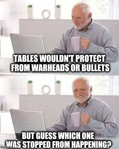 TABLES WOULDN'T PROTECT FROM WARHEADS OR BULLETS BUT GUESS WHICH ONE WAS STOPPED FROM HAPPENING? | image tagged in memes,hide the pain harold | made w/ Imgflip meme maker