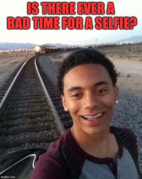 Is there ever a bad time for a selfie? | IS THERE EVER A BAD TIME FOR A SELFIE? | image tagged in funny memes,selfies,is there ever a bad time for a selfie | made w/ Imgflip meme maker