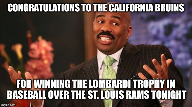 Steve Harvey | CONGRATULATIONS TO THE CALIFORNIA BRUINS FOR WINNING THE LOMBARDI TROPHY IN BASEBALL OVER THE ST. LOUIS RAMS TONIGHT | image tagged in memes,steve harvey | made w/ Imgflip meme maker