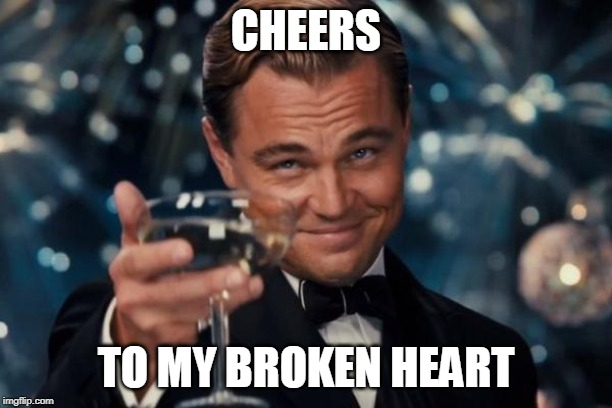 Leonardo Dicaprio Cheers | CHEERS TO MY BROKEN HEART | image tagged in memes,leonardo dicaprio cheers | made w/ Imgflip meme maker
