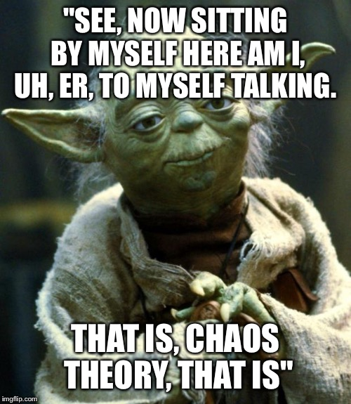 "Dr. Yoda Malcom | ""SEE, NOW SITTING BY MYSELF HERE AM I, UH, ER, TO MYSELF TALKING. THAT IS, CHAOS THEORY, THAT IS"" 