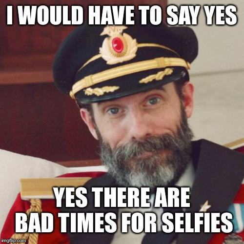 Captain Obvious | I WOULD HAVE TO SAY YES YES THERE ARE BAD TIMES FOR SELFIES | image tagged in captain obvious | made w/ Imgflip meme maker