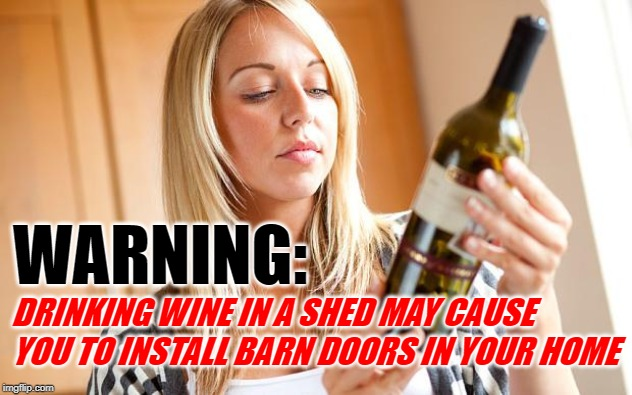 Wine Warning | WARNING: DRINKING WINE IN A SHED MAY CAUSE YOU TO INSTALL BARN DOORS IN YOUR HOME | image tagged in drinking wine,funny memes,lol,wine drinker,warning label,women | made w/ Imgflip meme maker