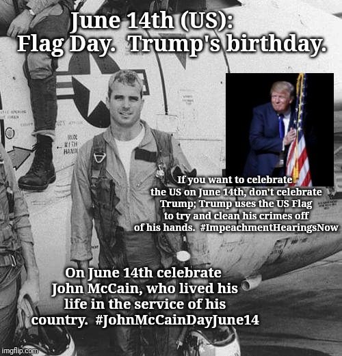 MCCAIN | June 14th (US):       Flag Day.  Trump's birthday. If you want to celebrate the US on June 14th, don't celebrate Trump; Trump uses the US Fl | image tagged in mccain | made w/ Imgflip meme maker
