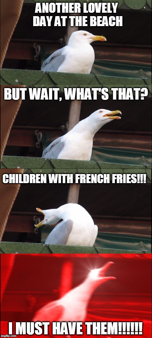 Inhaling Seagull | ANOTHER LOVELY DAY AT THE BEACH BUT WAIT, WHAT'S THAT? CHILDREN WITH FRENCH FRIES!!! I MUST HAVE THEM!!!!!! | image tagged in memes,inhaling seagull,french fries,day at the beach,beach,children | made w/ Imgflip meme maker