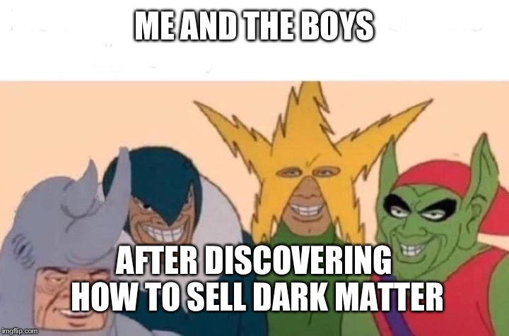 Me And The Boys Meme | ME AND THE BOYS AFTER DISCOVERING HOW TO SELL DARK MATTER | image tagged in me and the boys | made w/ Imgflip meme maker