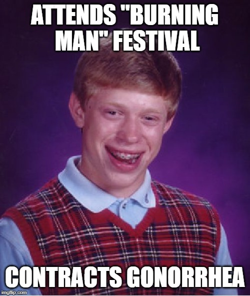 "Not the result you thought huh? | ATTENDS ""BURNING MAN"" FESTIVAL CONTRACTS GONORRHEA 