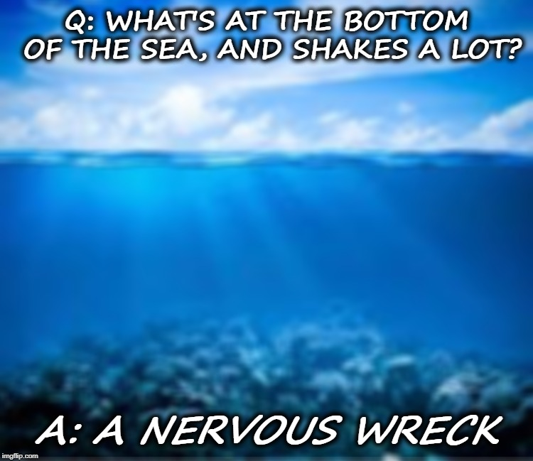 Ocean | Q: WHAT'S AT THE BOTTOM OF THE SEA, AND SHAKES A LOT? A: A NERVOUS WRECK | image tagged in ocean | made w/ Imgflip meme maker