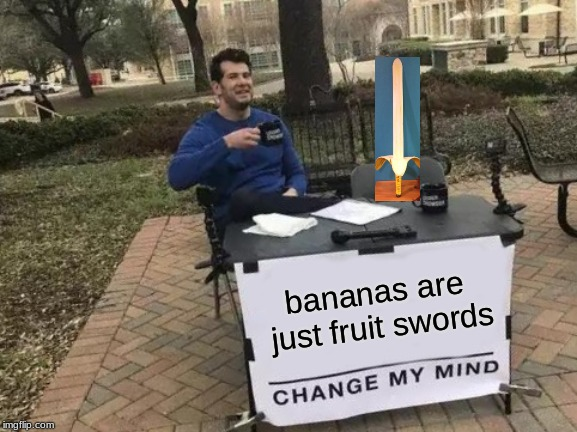Change My Mind Meme | bananas are just fruit swords | image tagged in memes,change my mind | made w/ Imgflip meme maker