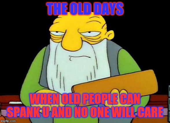 That's a paddlin' Meme | THE OLD DAYS WHEN OLD PEOPLE CAN SPANK U AND NO ONE WILL CARE | image tagged in memes,that's a paddlin' | made w/ Imgflip meme maker