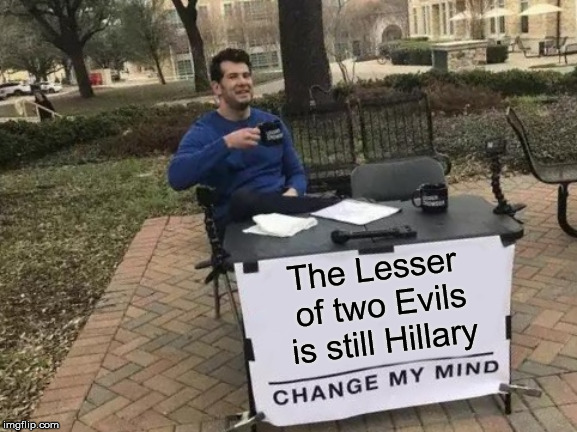 Change My Mind |  The Lesser of two Evils is still Hillary | image tagged in memes,change my mind,lesser of two evils,hillary clinton | made w/ Imgflip meme maker