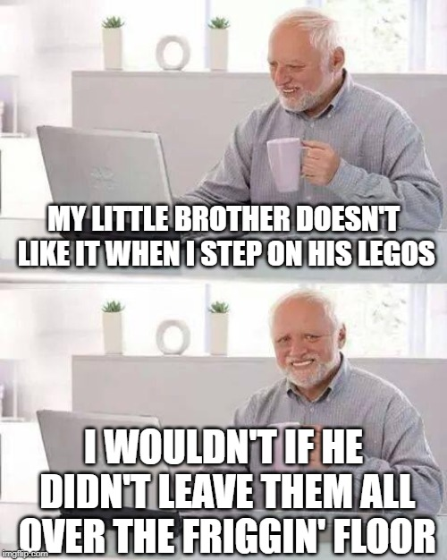 He's lazy. | MY LITTLE BROTHER DOESN'T LIKE IT WHEN I STEP ON HIS LEGOS I WOULDN'T IF HE DIDN'T LEAVE THEM ALL OVER THE FRIGGIN' FLOOR | image tagged in memes,hide the pain harold,legos,lego | made w/ Imgflip meme maker