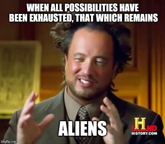 Ancient Aliens Meme | WHEN ALL POSSIBILITIES HAVE BEEN EXHAUSTED, THAT WHICH REMAINS ALIENS | image tagged in memes,ancient aliens | made w/ Imgflip meme maker