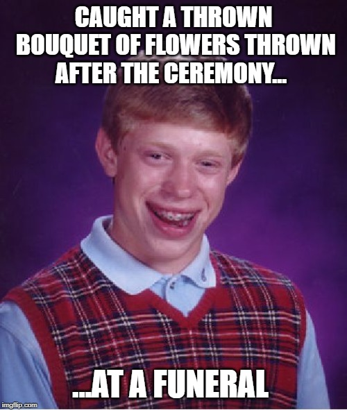 Bad Luck Brian Meme | CAUGHT A THROWN BOUQUET OF FLOWERS THROWN AFTER THE CEREMONY... ...AT A FUNERAL | image tagged in memes,bad luck brian | made w/ Imgflip meme maker