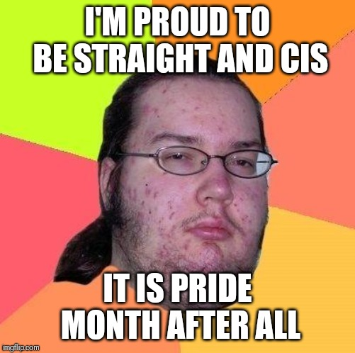 Neckbeard Libertarian | I'M PROUD TO BE STRAIGHT AND CIS IT IS PRIDE MONTH AFTER ALL | image tagged in neckbeard libertarian,memes,gay pride,pride month,lgbt,lgbtq | made w/ Imgflip meme maker
