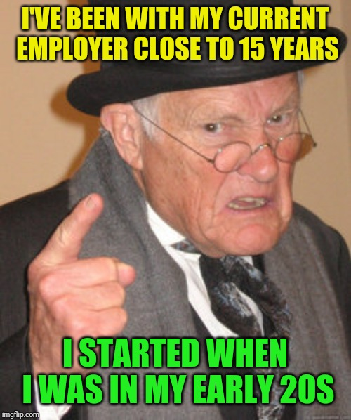 Back In My Day Meme | I'VE BEEN WITH MY CURRENT EMPLOYER CLOSE TO 15 YEARS I STARTED WHEN I WAS IN MY EARLY 20S | image tagged in memes,back in my day | made w/ Imgflip meme maker