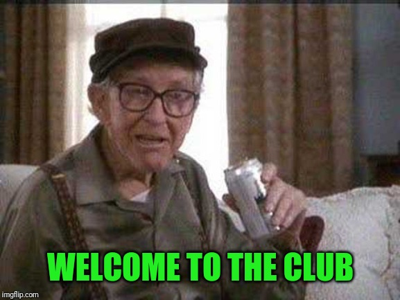 Grumpy old Man | WELCOME TO THE CLUB | image tagged in grumpy old man | made w/ Imgflip meme maker