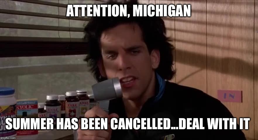 Deal with it | ATTENTION, MICHIGAN SUMMER HAS BEEN CANCELLED...DEAL WITH IT | image tagged in michigan,summer,funny,ben stiller,deal with it | made w/ Imgflip meme maker