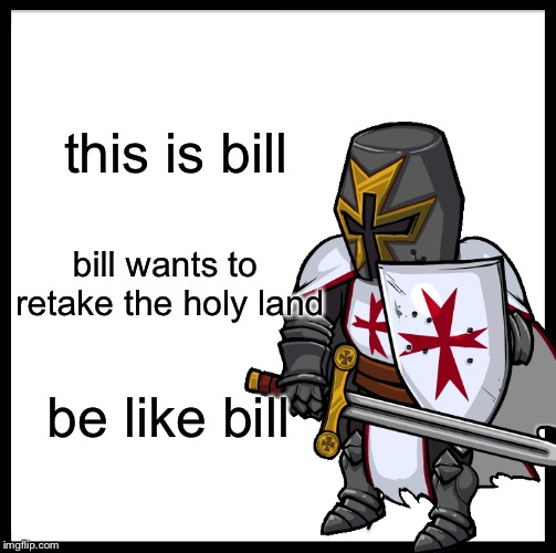 this is bill bill wants to retake the holy land be like bill | image tagged in crusades,retake the holy land,be like bill,memes,custom template | made w/ Imgflip meme maker