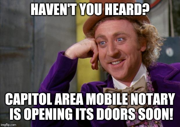 Willy Wonka HD | HAVEN'T YOU HEARD? CAPITOL AREA MOBILE NOTARY IS OPENING ITS DOORS SOON! | image tagged in willy wonka hd | made w/ Imgflip meme maker