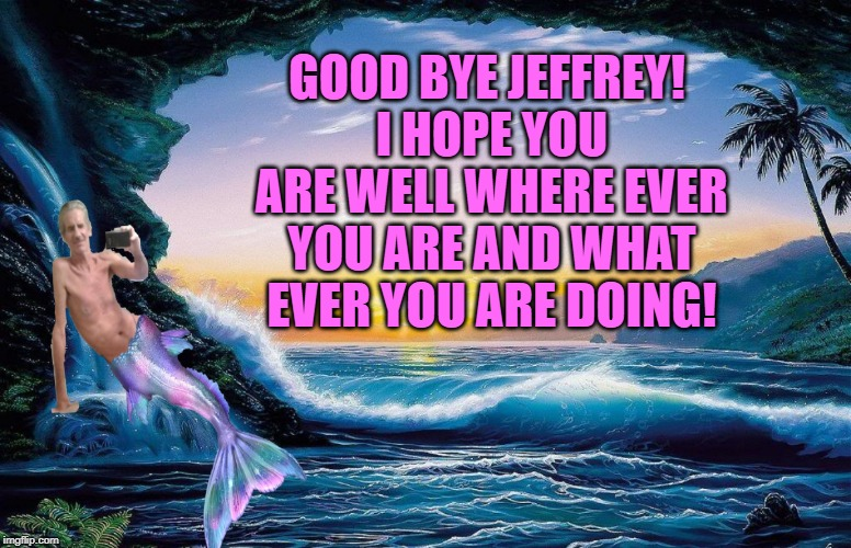 hanesherway is gone. He brought a spice to imgflip that was truly unique! | GOOD BYE JEFFREY! I HOPE YOU ARE WELL WHERE EVER YOU ARE AND WHAT EVER YOU ARE DOING! | image tagged in jeffrey,memes,nixieknox | made w/ Imgflip meme maker