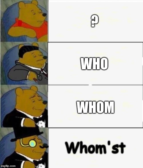 Tuxedo Winnie the Pooh 4 panel | ? WHO WHOM Whom'st | image tagged in tuxedo winnie the pooh 4 panel | made w/ Imgflip meme maker