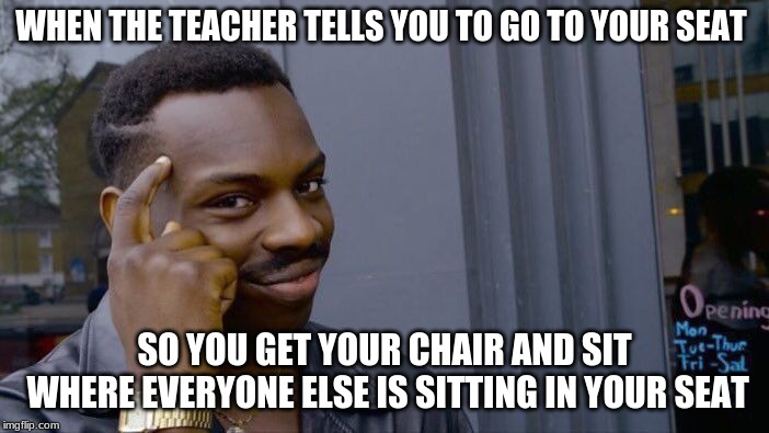 Roll Safe Think About It Meme | WHEN THE TEACHER TELLS YOU TO GO TO YOUR SEAT SO YOU GET YOUR CHAIR AND SIT WHERE EVERYONE ELSE IS SITTING IN YOUR SEAT | image tagged in memes,roll safe think about it | made w/ Imgflip meme maker
