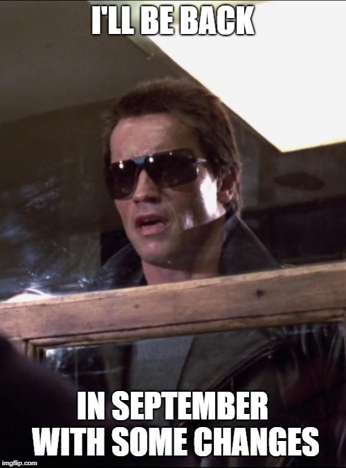 I'LL BE BACK IN SEPTEMBER WITH SOME CHANGES | image tagged in i'll be back | made w/ Imgflip meme maker