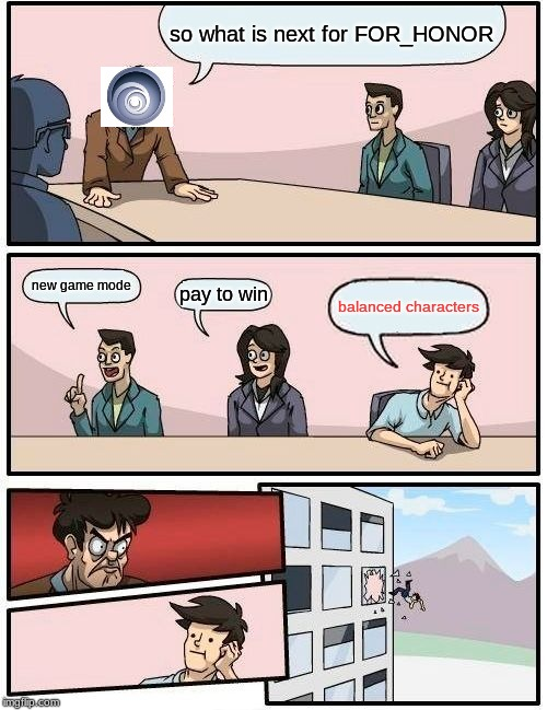 Boardroom Meeting Suggestion | so what is next for FOR_HONOR new game mode pay to win balanced characters | image tagged in memes,boardroom meeting suggestion | made w/ Imgflip meme maker