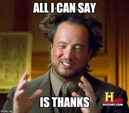 ALL I CAN SAY IS THANKS | image tagged in memes,ancient aliens | made w/ Imgflip meme maker