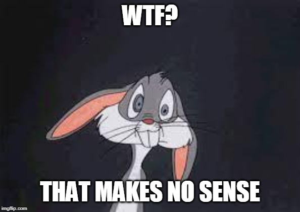 Bugs Bunny Huh? | WTF? THAT MAKES NO SENSE | image tagged in bugs bunny huh | made w/ Imgflip meme maker