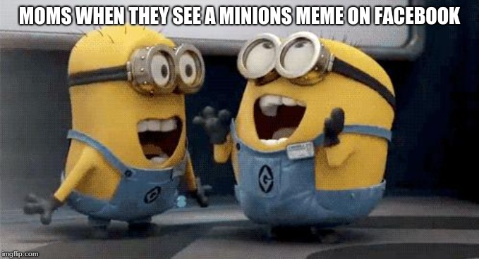 Excited Minions | MOMS WHEN THEY SEE A MINIONS MEME ON FACEBOOK | image tagged in memes,excited minions | made w/ Imgflip meme maker