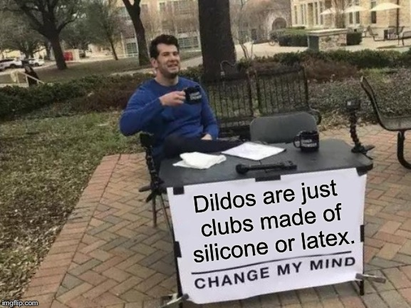 Dildos are weapons | D**dos are just clubs made of silicone or latex. | image tagged in memes,change my mind,dildo,weapon,club,toy | made w/ Imgflip meme maker