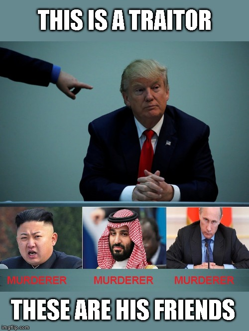 Trump is Selling Out America for His Personal Gain | THIS IS A TRAITOR THESE ARE HIS FRIENDS | image tagged in impeach trump,corruption,conman,liar,criminal | made w/ Imgflip meme maker