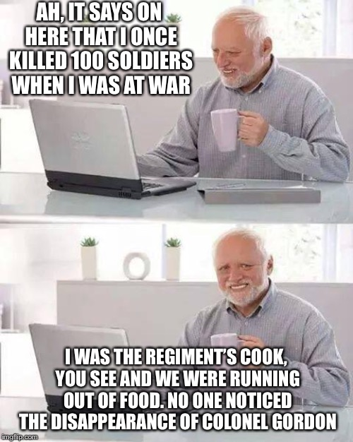 Hide the Pain Harold Meme | AH, IT SAYS ON HERE THAT I ONCE KILLED 100 SOLDIERS WHEN I WAS AT WAR I WAS THE REGIMENT'S COOK, YOU SEE AND WE WERE RUNNING OUT OF FOOD. NO | image tagged in memes,hide the pain harold | made w/ Imgflip meme maker