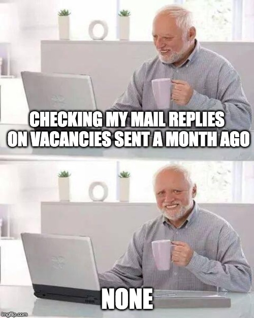 Hide the Pain Harold Meme | CHECKING MY MAIL REPLIES ON VACANCIES SENT A MONTH AGO NONE | image tagged in memes,hide the pain harold,jobvacancy,vacancy,none | made w/ Imgflip meme maker