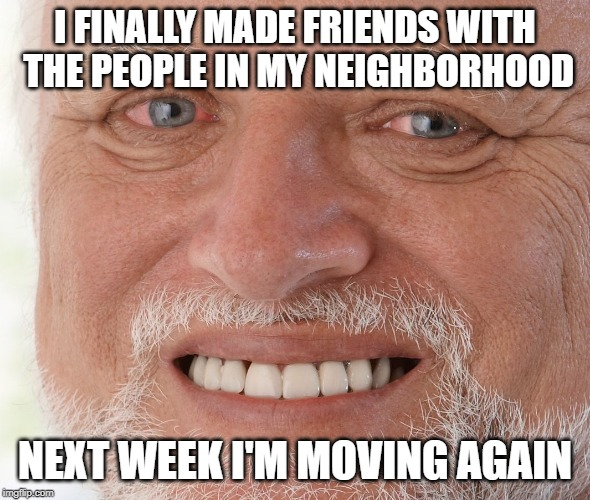 Hide the Pain Harold | I FINALLY MADE FRIENDS WITH THE PEOPLE IN MY NEIGHBORHOOD NEXT WEEK I'M MOVING AGAIN | image tagged in hide the pain harold | made w/ Imgflip meme maker