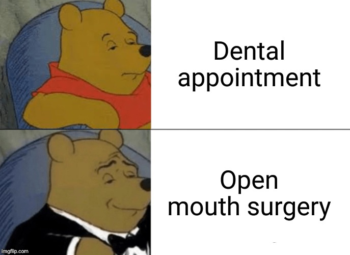 Tuxedo Winnie The Pooh Meme | Dental appointment Open mouth surgery | image tagged in memes,tuxedo winnie the pooh | made w/ Imgflip meme maker