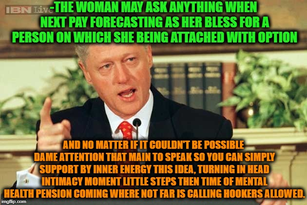 -How to became rich face operating with girls. | -THE WOMAN MAY ASK ANYTHING WHEN NEXT PAY FORECASTING AS HER BLESS FOR A PERSON ON WHICH SHE BEING ATTACHED WITH OPTION AND NO MATTER IF IT  | image tagged in bill clinton - sexual relations,wonder woman,sexy woman,beautiful woman,trick,workout | made w/ Imgflip meme maker