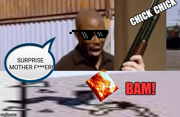This is not a meme... | CHICK CHICK BAM! SURPRISE MOTHER F***ER! | image tagged in surprised,gun,shoop da woop | made w/ Imgflip meme maker